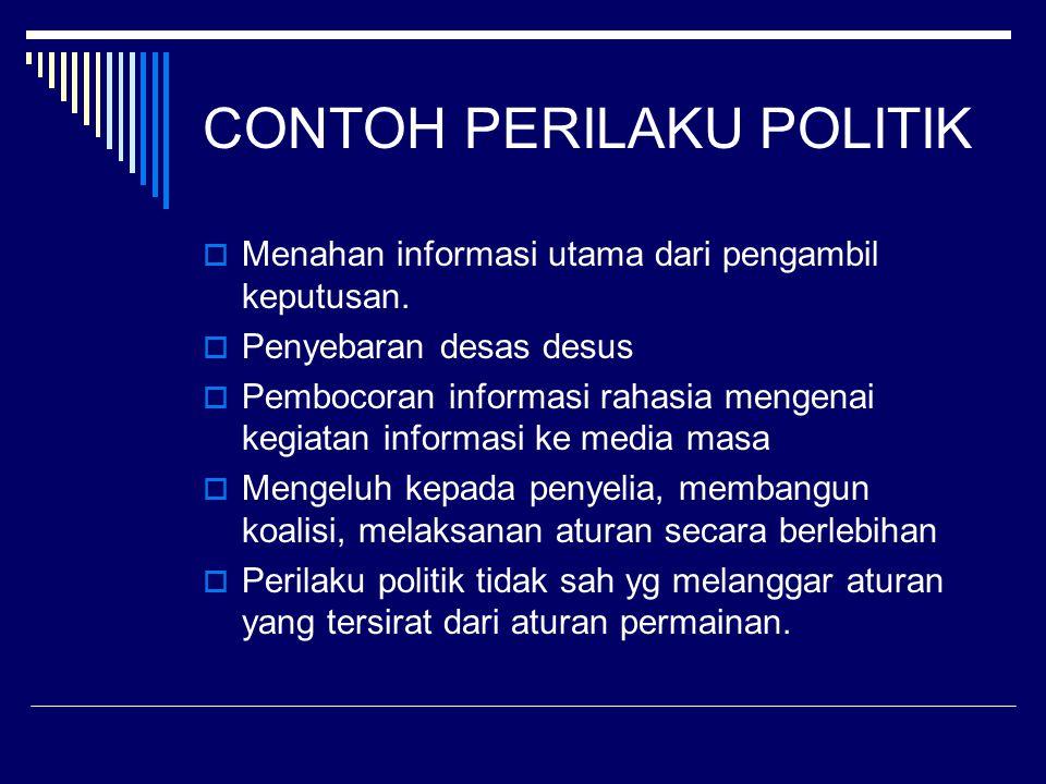 CONTOH PERILAKU POLITIK  Menahan informasi utama dari pengambil keputusan.  Penyebaran desas desus  Pembocoran informasi rahasia mengenai kegiatan