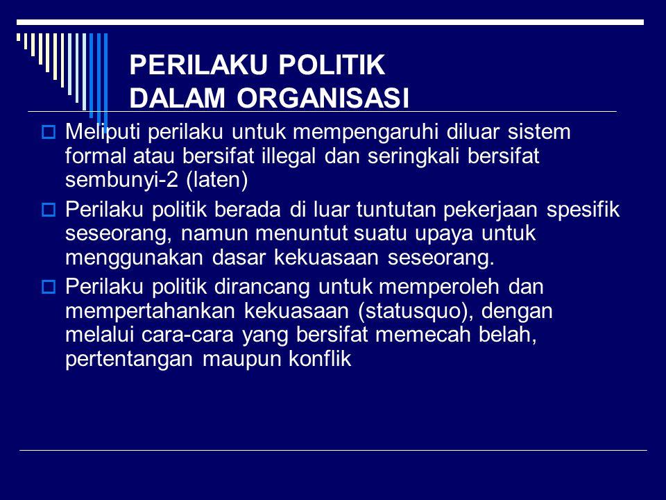 PERILAKU POLITIK DALAM ORGANISASI  Meliputi perilaku untuk mempengaruhi diluar sistem formal atau bersifat illegal dan seringkali bersifat sembunyi-2