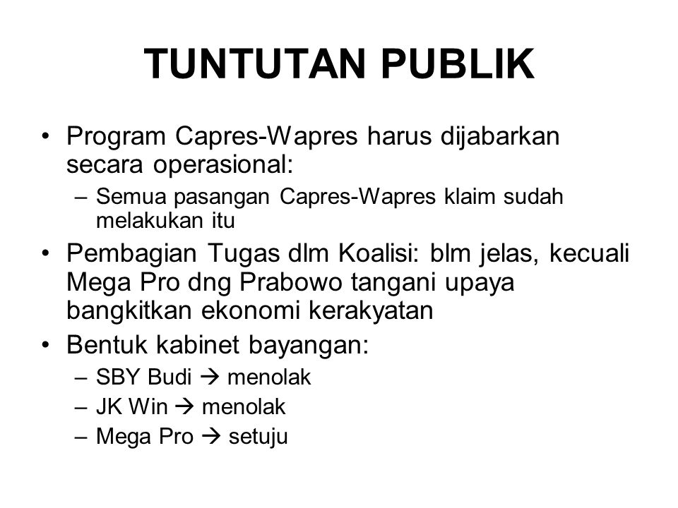 TUNTUTAN PUBLIK Program Capres-Wapres harus dijabarkan secara operasional: –Semua pasangan Capres-Wapres klaim sudah melakukan itu Pembagian Tugas dlm Koalisi: blm jelas, kecuali Mega Pro dng Prabowo tangani upaya bangkitkan ekonomi kerakyatan Bentuk kabinet bayangan: –SBY Budi  menolak –JK Win  menolak –Mega Pro  setuju