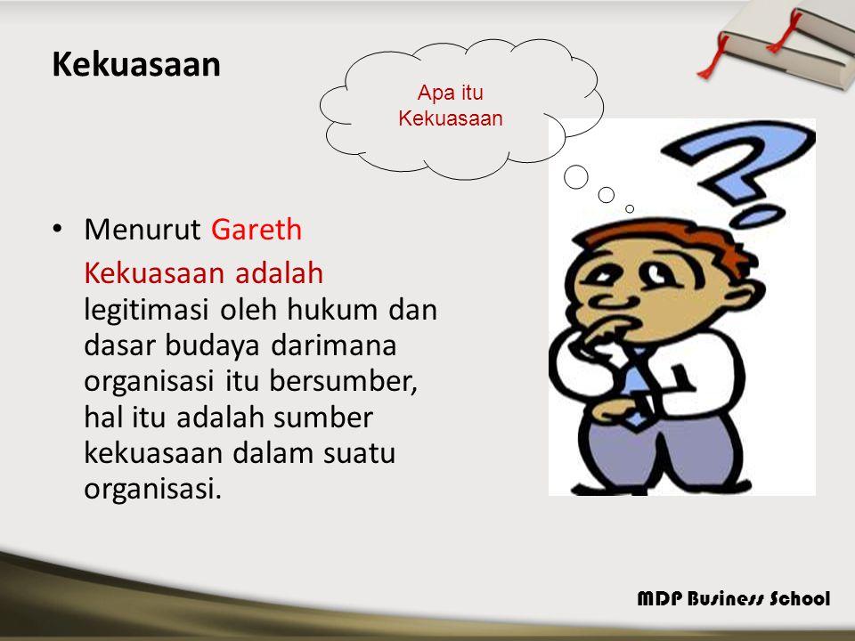 MDP Business School Kekuasaan Menurut Gareth Kekuasaan adalah legitimasi oleh hukum dan dasar budaya darimana organisasi itu bersumber, hal itu adalah