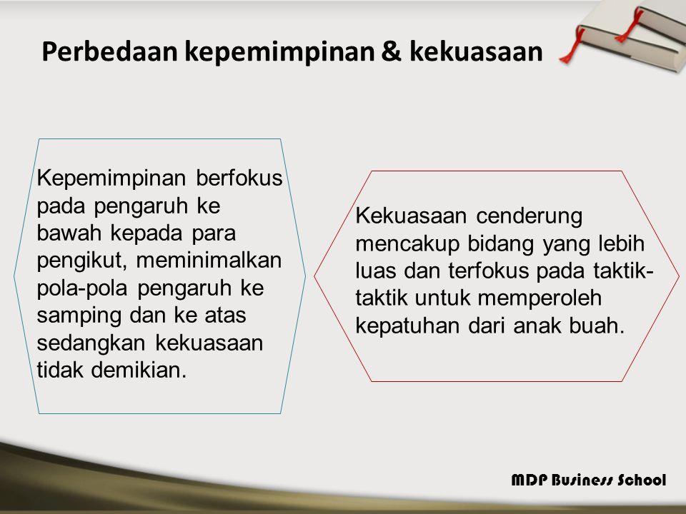 MDP Business School Perbedaan kepemimpinan & kekuasaan Kepemimpinan berfokus pada pengaruh ke bawah kepada para pengikut, meminimalkan pola-pola penga