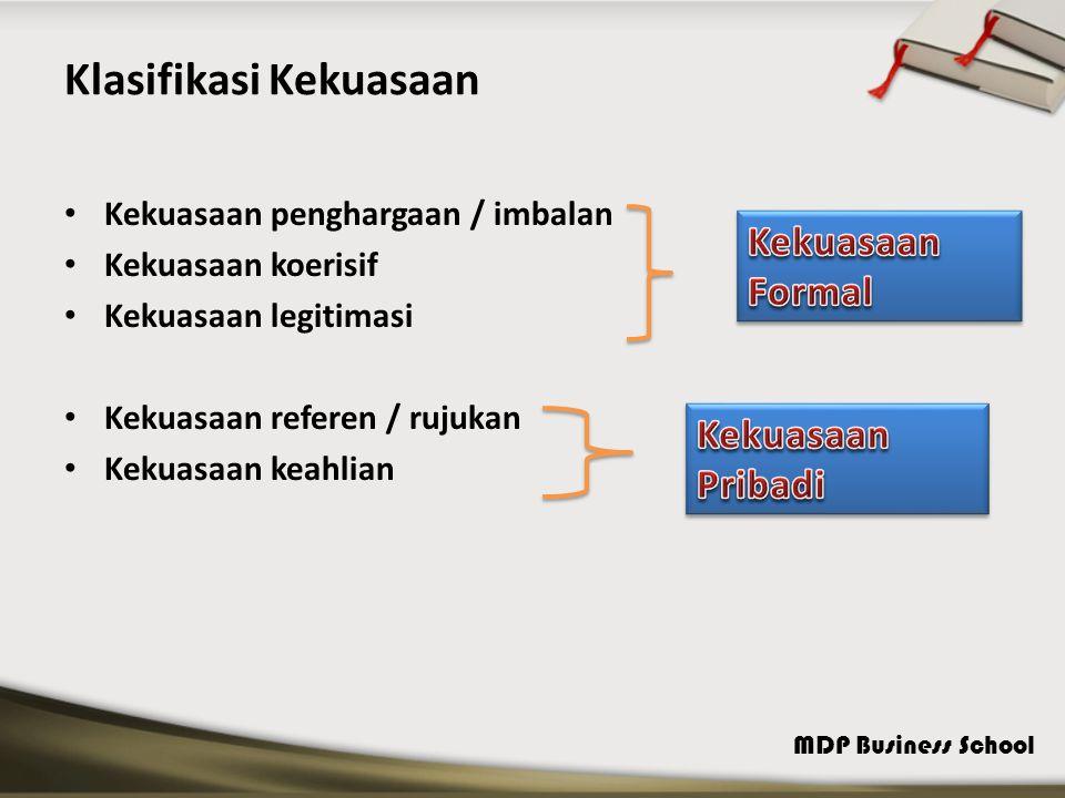 MDP Business School Klasifikasi Kekuasaan Kekuasaan penghargaan / imbalan Kekuasaan koerisif Kekuasaan legitimasi Kekuasaan referen / rujukan Kekuasaan keahlian