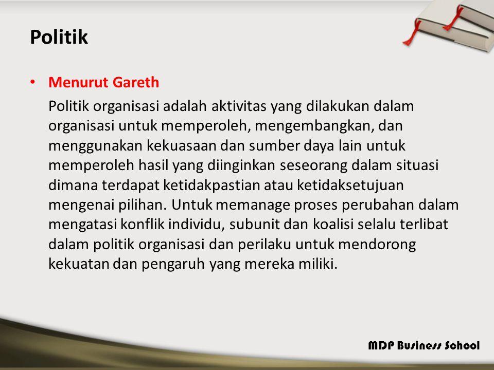 MDP Business School Politik Menurut Gareth Politik organisasi adalah aktivitas yang dilakukan dalam organisasi untuk memperoleh, mengembangkan, dan menggunakan kekuasaan dan sumber daya lain untuk memperoleh hasil yang diinginkan seseorang dalam situasi dimana terdapat ketidakpastian atau ketidaksetujuan mengenai pilihan.