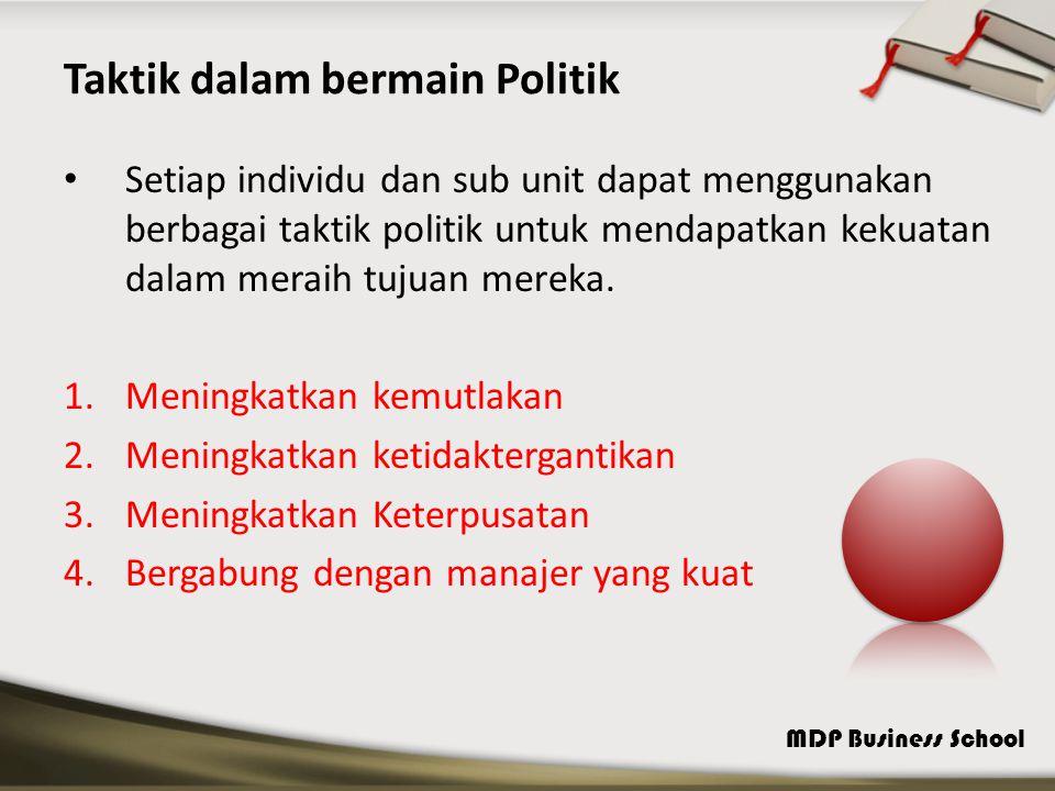 MDP Business School Taktik dalam bermain Politik Setiap individu dan sub unit dapat menggunakan berbagai taktik politik untuk mendapatkan kekuatan dalam meraih tujuan mereka.