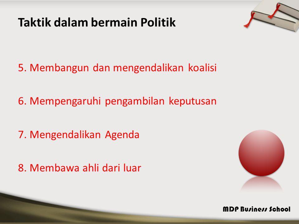 MDP Business School Taktik dalam bermain Politik 5. Membangun dan mengendalikan koalisi 6. Mempengaruhi pengambilan keputusan 7. Mengendalikan Agenda