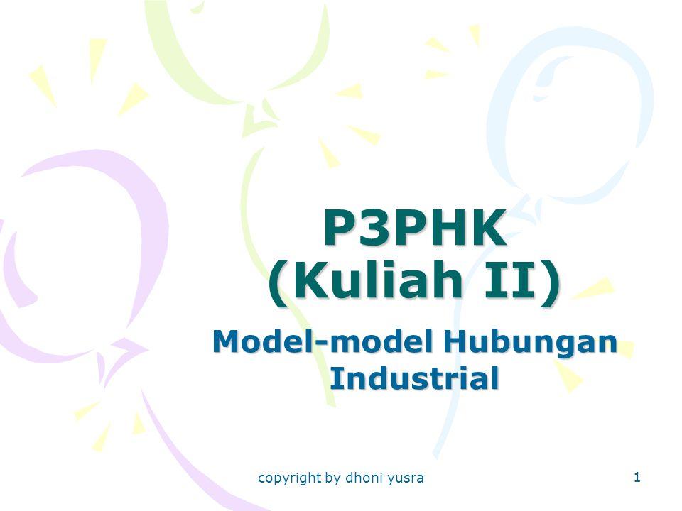 copyright by dhoni yusra 1 P3PHK (Kuliah II) Model-model Hubungan Industrial