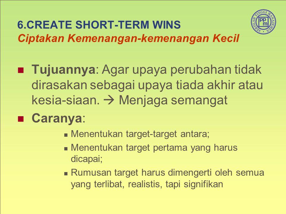 6.CREATE SHORT-TERM WINS Ciptakan Kemenangan-kemenangan Kecil Tujuannya: Agar upaya perubahan tidak dirasakan sebagai upaya tiada akhir atau kesia-sia