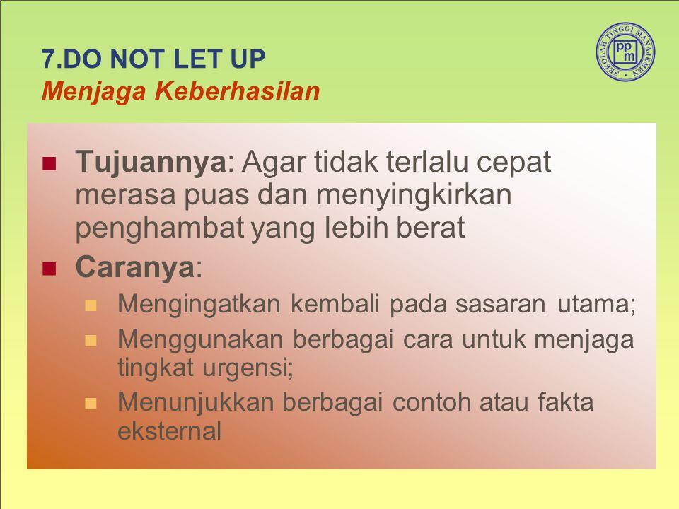 7.DO NOT LET UP Menjaga Keberhasilan Tujuannya: Agar tidak terlalu cepat merasa puas dan menyingkirkan penghambat yang lebih berat Caranya: Mengingatk
