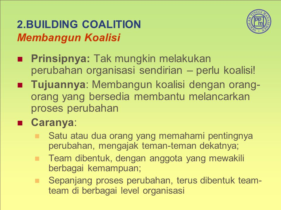2.BUILDING COALITION Membangun Koalisi Prinsipnya: Tak mungkin melakukan perubahan organisasi sendirian – perlu koalisi! Tujuannya: Membangun koalisi