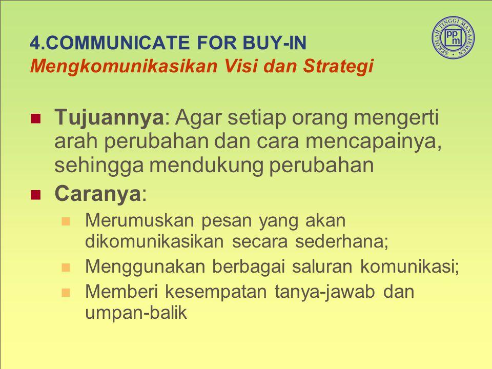4.COMMUNICATE FOR BUY-IN Mengkomunikasikan Visi dan Strategi Tujuannya: Agar setiap orang mengerti arah perubahan dan cara mencapainya, sehingga mendu