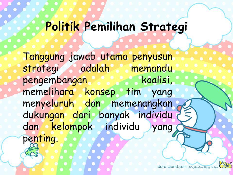 Politik Pemilihan Strategi Tanggung jawab utama penyusun strategi adalah memandu pengembangan koalisi, memelihara konsep tim yang menyeluruh dan memenangkan dukungan dari banyak individu dan kelompok individu yang penting.