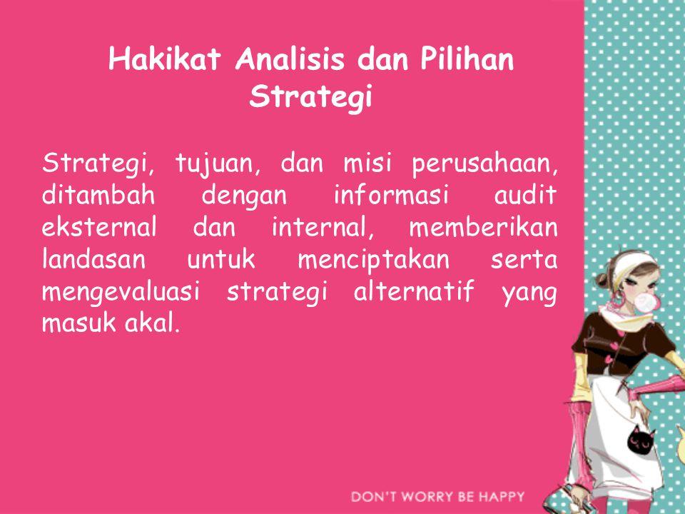 Hakikat Analisis dan Pilihan Strategi Strategi, tujuan, dan misi perusahaan, ditambah dengan informasi audit eksternal dan internal, memberikan landasan untuk menciptakan serta mengevaluasi strategi alternatif yang masuk akal.