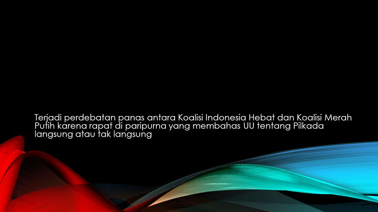 Terjadi perdebatan panas antara Koalisi Indonesia Hebat dan Koalisi Merah Putih karena rapat di paripurna yang membahas UU tentang Pilkada langsung at