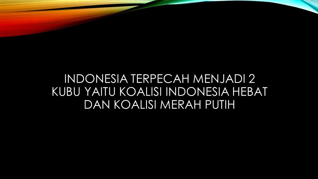 INDONESIA TERPECAH MENJADI 2 KUBU YAITU KOALISI INDONESIA HEBAT DAN KOALISI MERAH PUTIH