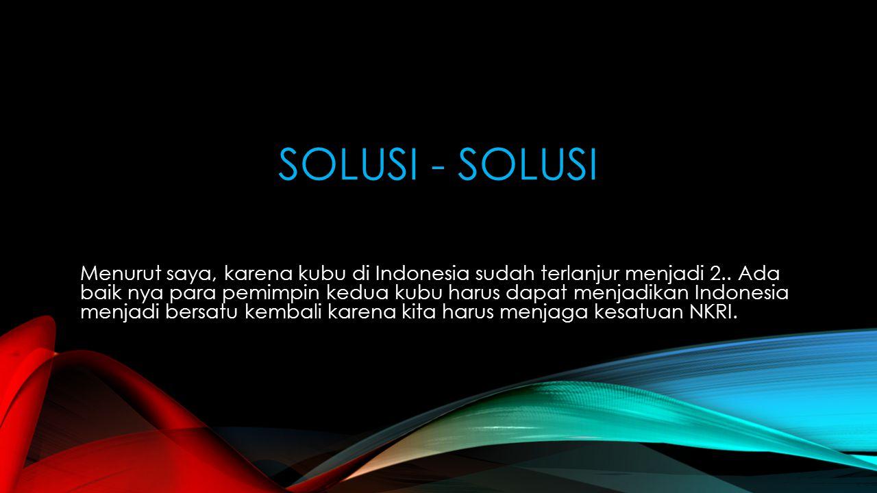 SOLUSI - SOLUSI Menurut saya, karena kubu di Indonesia sudah terlanjur menjadi 2.. Ada baik nya para pemimpin kedua kubu harus dapat menjadikan Indone