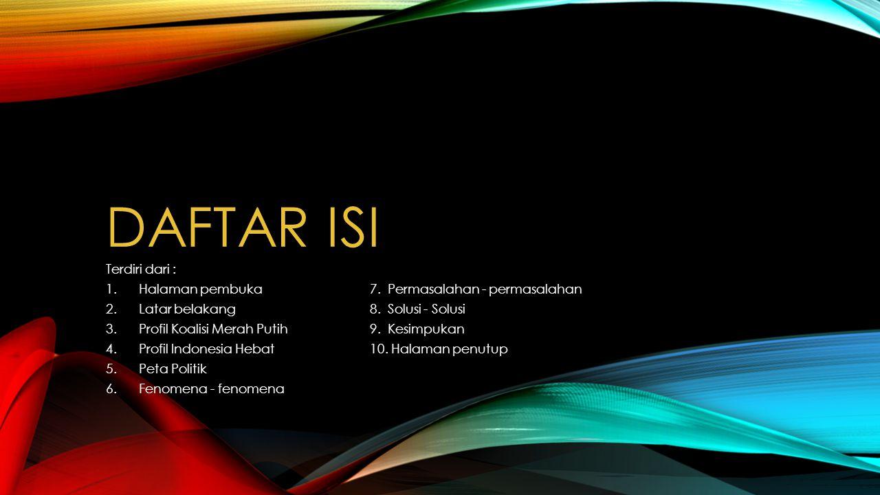 DAFTAR ISI Terdiri dari : 1.Halaman pembuka7. Permasalahan - permasalahan 2.Latar belakang8. Solusi - Solusi 3.Profil Koalisi Merah Putih9. Kesimpukan