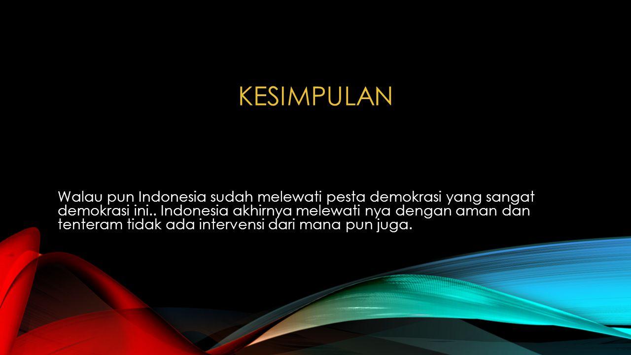 KESIMPULAN Walau pun Indonesia sudah melewati pesta demokrasi yang sangat demokrasi ini.. Indonesia akhirnya melewati nya dengan aman dan tenteram tid