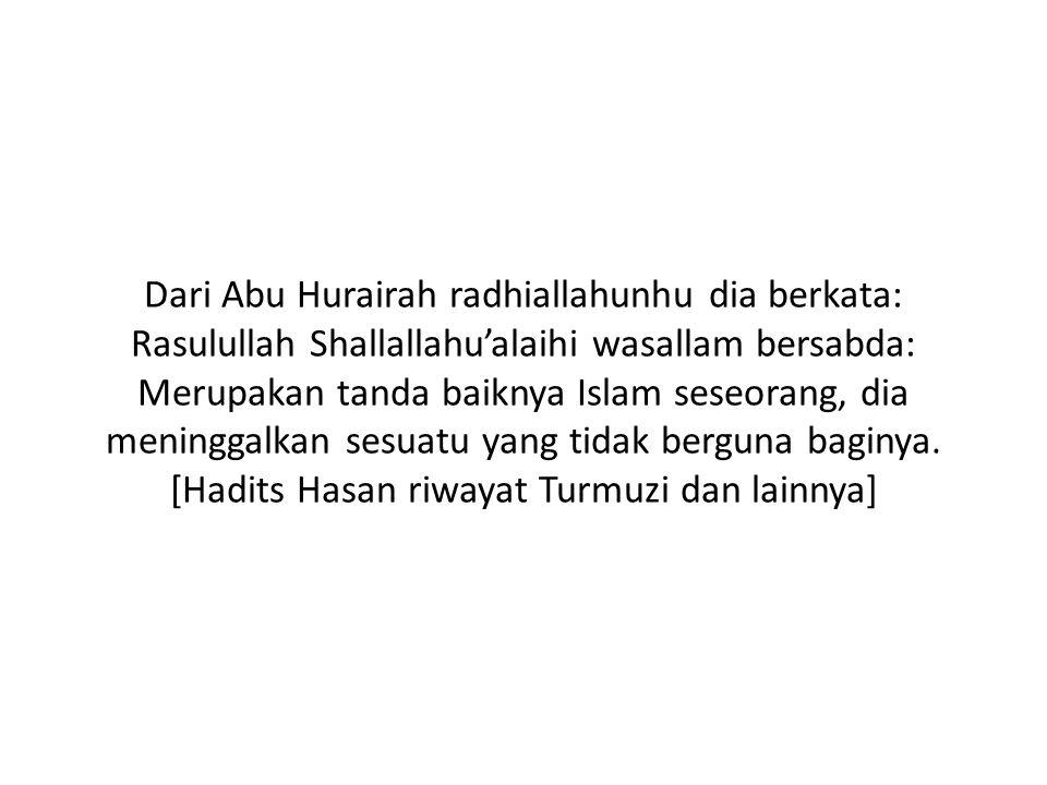 Dari Abu Hurairah radhiallahunhu dia berkata: Rasulullah Shallallahu'alaihi wasallam bersabda: Merupakan tanda baiknya Islam seseorang, dia meninggalkan sesuatu yang tidak berguna baginya.