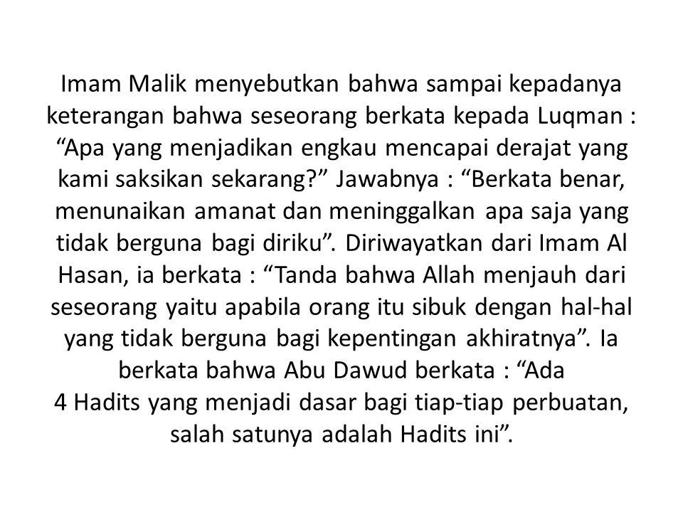 Imam Malik menyebutkan bahwa sampai kepadanya keterangan bahwa seseorang berkata kepada Luqman : Apa yang menjadikan engkau mencapai derajat yang kami saksikan sekarang? Jawabnya : Berkata benar, menunaikan amanat dan meninggalkan apa saja yang tidak berguna bagi diriku .