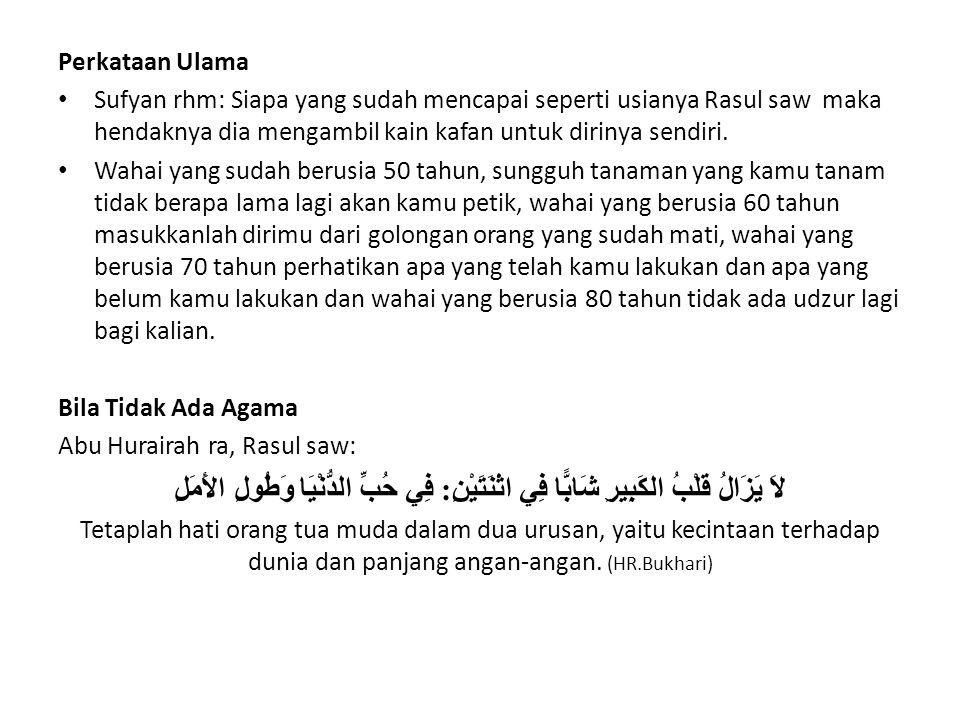 Perkataan Ulama Sufyan rhm: Siapa yang sudah mencapai seperti usianya Rasul saw maka hendaknya dia mengambil kain kafan untuk dirinya sendiri. Wahai y