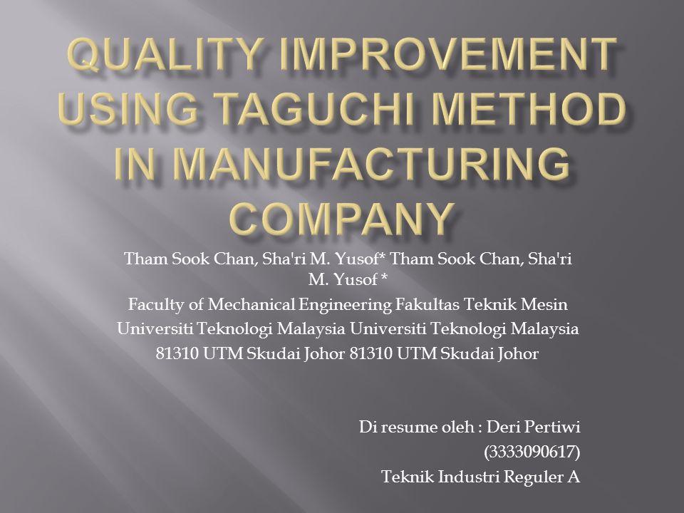 Tujuan utama dari penelitian ini adalah untuk meningkatkan kualitas salah satu produk yang dipilih dan dihasilkan oleh sebuah perusahaan manufaktur menggunakan metode Taguchi