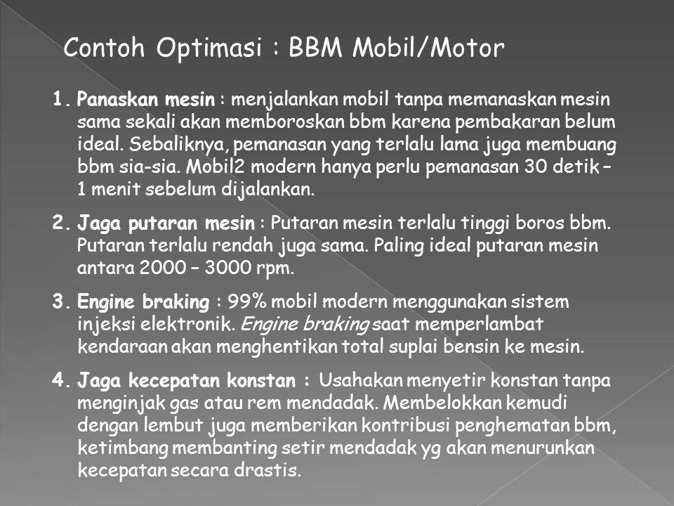 Contoh Optimasi : BBM Mobil/Motor 1.Panaskan mesin : menjalankan mobil tanpa memanaskan mesin sama sekali akan memboroskan bbm karena pembakaran belum