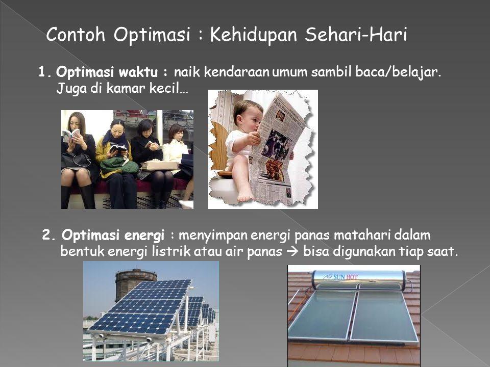 Contoh Optimasi : Kehidupan Sehari-Hari 1.Optimasi waktu : naik kendaraan umum sambil baca/belajar. Juga di kamar kecil… 2. Optimasi energi : menyimpa
