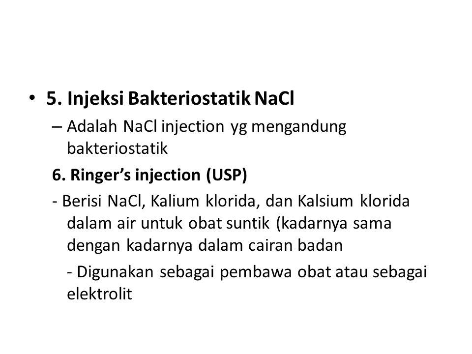 5. Injeksi Bakteriostatik NaCl – Adalah NaCl injection yg mengandung bakteriostatik 6. Ringer's injection (USP) - Berisi NaCl, Kalium klorida, dan Kal