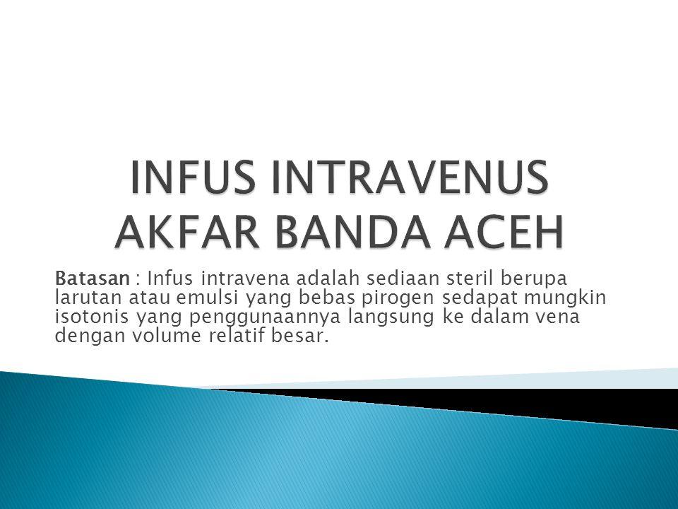 Batasan : Infus intravena adalah sediaan steril berupa larutan atau emulsi yang bebas pirogen sedapat mungkin isotonis yang penggunaannya langsung ke dalam vena dengan volume relatif besar.