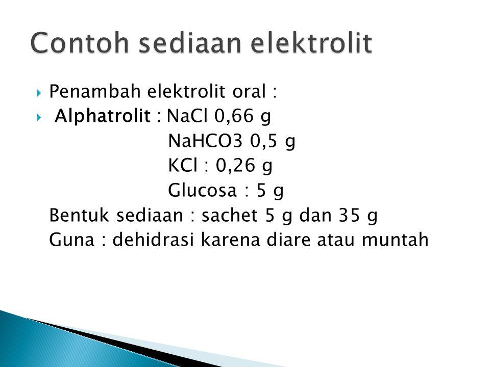  Penambah elektrolit oral :  Alphatrolit : NaCl 0,66 g NaHCO3 0,5 g KCl : 0,26 g Glucosa : 5 g Bentuk sediaan : sachet 5 g dan 35 g Guna : dehidrasi karena diare atau muntah