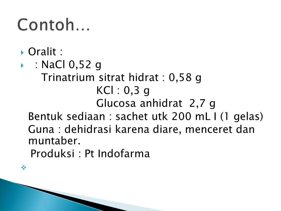  Oralit :  : NaCl 0,52 g Trinatrium sitrat hidrat : 0,58 g KCl : 0,3 g Glucosa anhidrat 2,7 g Bentuk sediaan : sachet utk 200 mL I (1 gelas) Guna : dehidrasi karena diare, menceret dan muntaber.