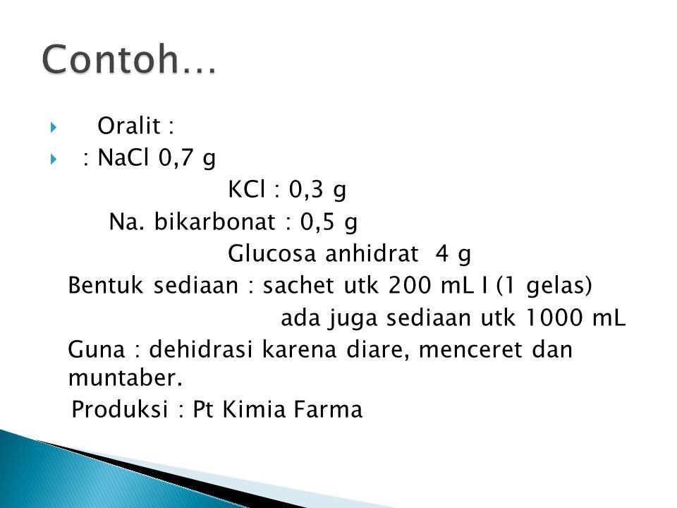  Oralit :  : NaCl 0,52 g Trinatrium sitrat hidrat : 0,58 g KCl : 0,3 g Glucosa anhidrat 2,7 g Bentuk sediaan : sachet utk 200 mL I (1 gelas) Guna :