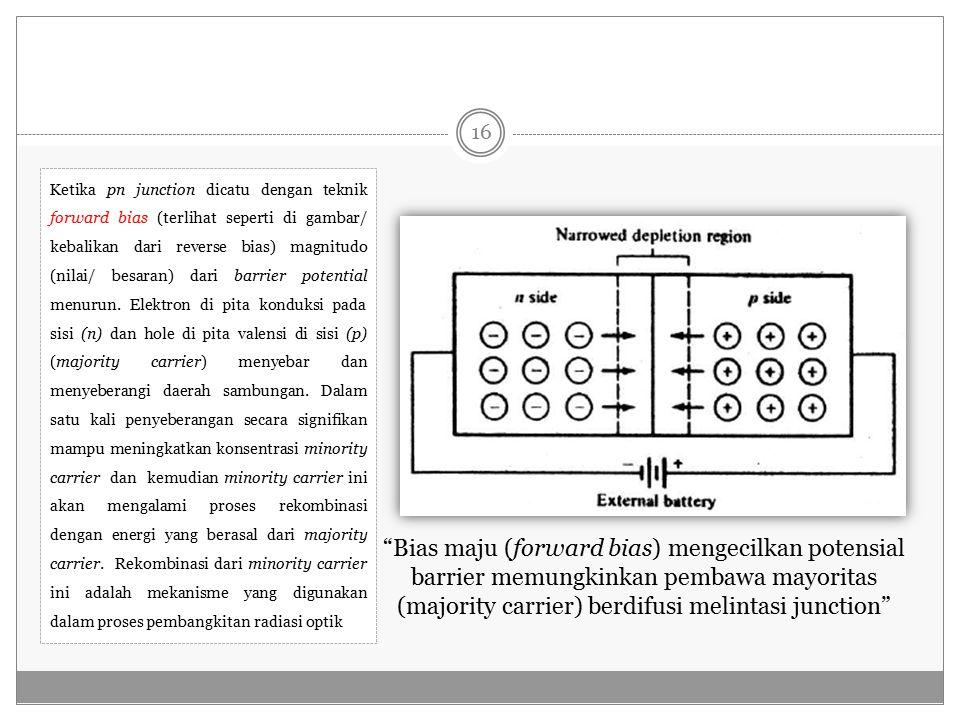 Bias maju (forward bias) mengecilkan potensial barrier memungkinkan pembawa mayoritas (majority carrier) berdifusi melintasi junction Ketika pn junction dicatu dengan teknik forward bias (terlihat seperti di gambar/ kebalikan dari reverse bias) magnitudo (nilai/ besaran) dari barrier potential menurun.