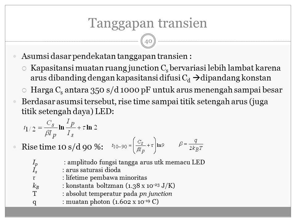 Tanggapan transien Asumsi dasar pendekatan tanggapan transien :  Kapasitansi muatan ruang junction C s bervariasi lebih lambat karena arus dibanding dengan kapasitansi difusi C d  dipandang konstan  Harga C s antara 350 s/d 1000 pF untuk arus menengah sampai besar Berdasar asumsi tersebut, rise time sampai titik setengah arus (juga titik setengah daya) LED: Rise time 10 s/d 90 %: I p : amplitudo fungsi tangga arus utk memacu LED I s : arus saturasi dioda τ : lifetime pembawa minoritas k B : konstanta boltzman (1.38 x 10 -23 J/K) T: absolut temperatur pada pn junction q: muatan photon (1.602 x 10 -19 C) 40