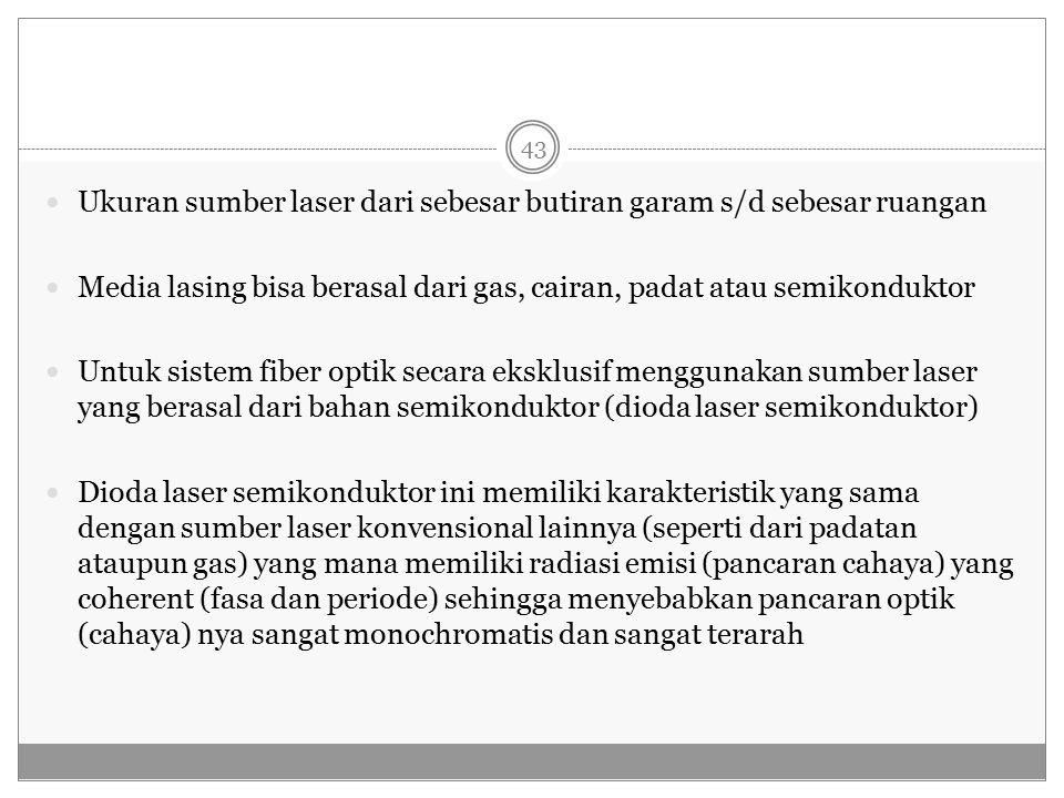 Ukuran sumber laser dari sebesar butiran garam s/d sebesar ruangan Media lasing bisa berasal dari gas, cairan, padat atau semikonduktor Untuk sistem fiber optik secara eksklusif menggunakan sumber laser yang berasal dari bahan semikonduktor (dioda laser semikonduktor) Dioda laser semikonduktor ini memiliki karakteristik yang sama dengan sumber laser konvensional lainnya (seperti dari padatan ataupun gas) yang mana memiliki radiasi emisi (pancaran cahaya) yang coherent (fasa dan periode) sehingga menyebabkan pancaran optik (cahaya) nya sangat monochromatis dan sangat terarah 43