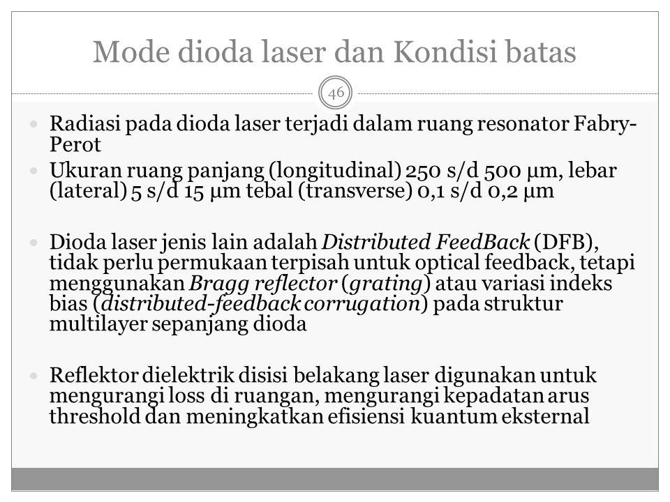 Mode dioda laser dan Kondisi batas Radiasi pada dioda laser terjadi dalam ruang resonator Fabry- Perot Ukuran ruang panjang (longitudinal) 250 s/d 500 μm, lebar (lateral) 5 s/d 15 μm tebal (transverse) 0,1 s/d 0,2 μm Dioda laser jenis lain adalah Distributed FeedBack (DFB), tidak perlu permukaan terpisah untuk optical feedback, tetapi menggunakan Bragg reflector (grating) atau variasi indeks bias (distributed-feedback corrugation) pada struktur multilayer sepanjang dioda Reflektor dielektrik disisi belakang laser digunakan untuk mengurangi loss di ruangan, mengurangi kepadatan arus threshold dan meningkatkan efisiensi kuantum eksternal 46