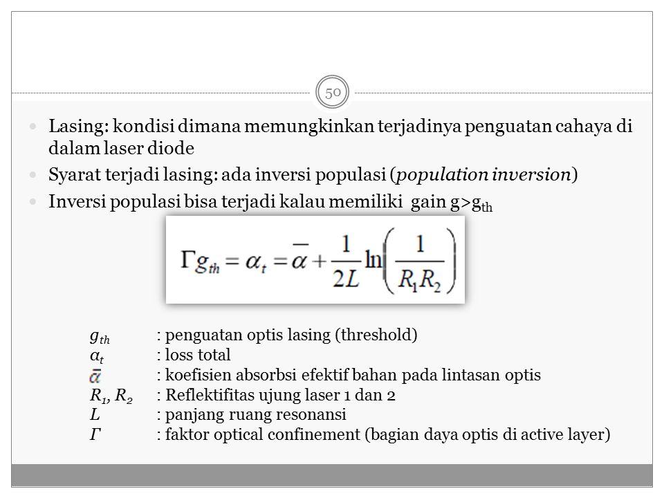 Lasing: kondisi dimana memungkinkan terjadinya penguatan cahaya di dalam laser diode Syarat terjadi lasing: ada inversi populasi (population inversion) Inversi populasi bisa terjadi kalau memiliki gain g>g th g th : penguatan optis lasing (threshold) α t : loss total : koefisien absorbsi efektif bahan pada lintasan optis R 1, R 2 : Reflektifitas ujung laser 1 dan 2 L : panjang ruang resonansi Γ: faktor optical confinement (bagian daya optis di active layer) 50