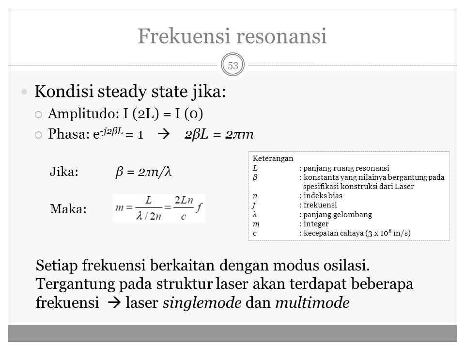 Frekuensi resonansi Kondisi steady state jika:  Amplitudo: I (2L) = I (0)  Phasa: e -j2βL = 1  2βL = 2πm Jika: β = 2 л n/λ Maka: Setiap frekuensi berkaitan dengan modus osilasi.