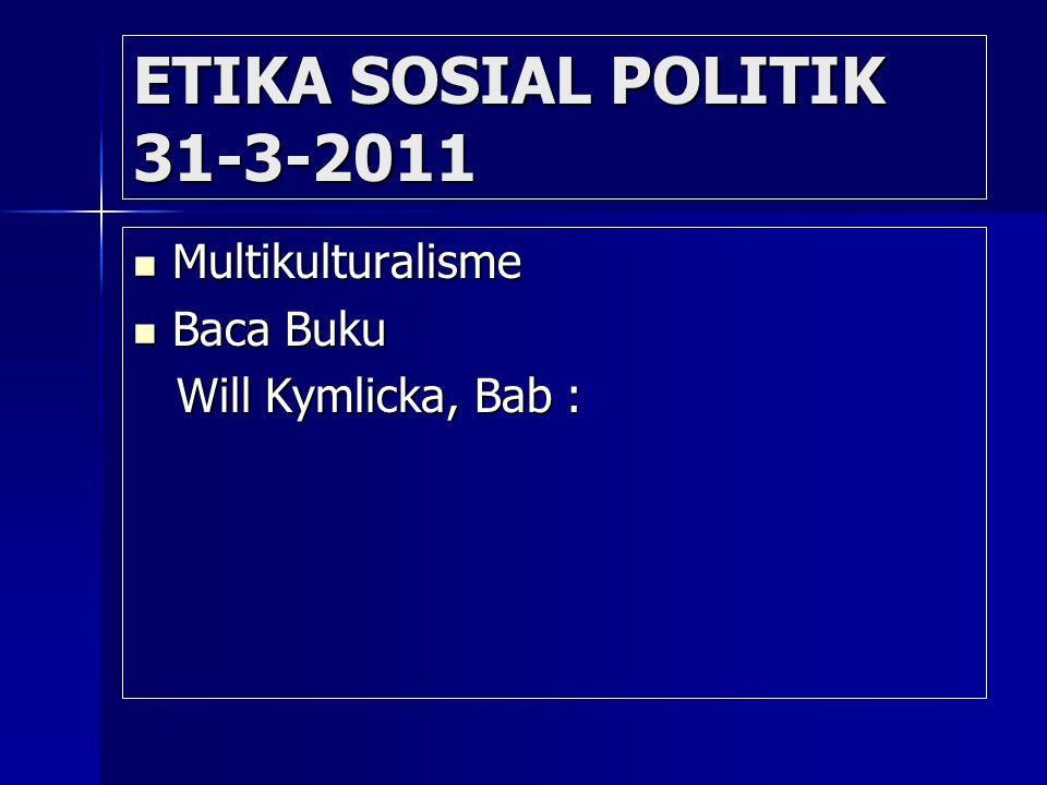 ETIKA SOSIAL POLITIK 31-3-2011 Multikulturalisme Multikulturalisme Baca Buku Baca Buku Will Kymlicka, Bab : Will Kymlicka, Bab :