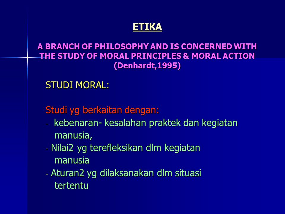 ETIKA A BRANCH OF PHILOSOPHY AND IS CONCERNED WITH THE STUDY OF MORAL PRINCIPLES & MORAL ACTION (Denhardt,1995) STUDI MORAL: Studi yg berkaitan dengan