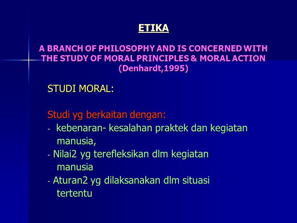 ETIKA A BRANCH OF PHILOSOPHY AND IS CONCERNED WITH THE STUDY OF MORAL PRINCIPLES & MORAL ACTION (Denhardt,1995) STUDI MORAL: Studi yg berkaitan dengan: - kebenaran- kesalahan praktek dan kegiatan manusia, manusia, - Nilai2 yg terefleksikan dlm kegiatan manusia manusia - Aturan2 yg dilaksanakan dlm situasi tertentu tertentu