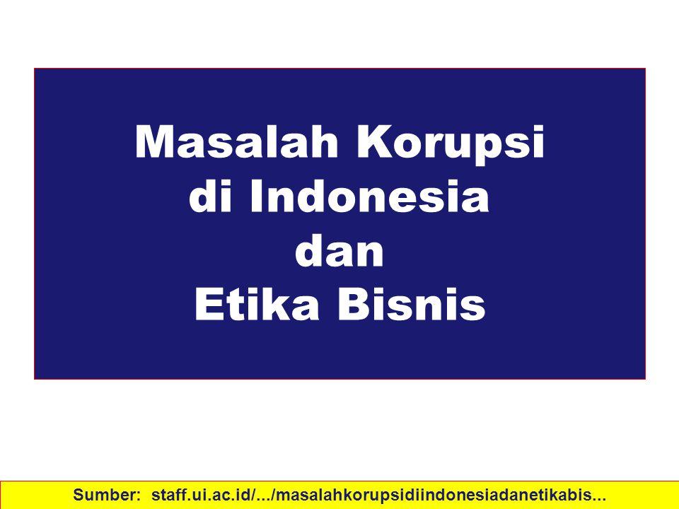 Masalah Korupsi di Indonesia dan Etika Bisnis Sumber: staff.ui.ac.id/.../masalahkorupsidiindonesiadanetikabis...