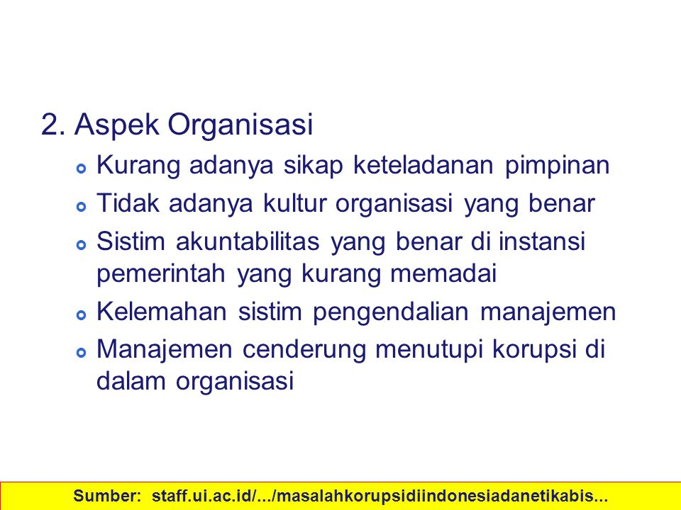 Sebab-sebab Korupsi 2. Aspek Organisasi  Kurang adanya sikap keteladanan pimpinan  Tidak adanya kultur organisasi yang benar  Sistim akuntabilitas