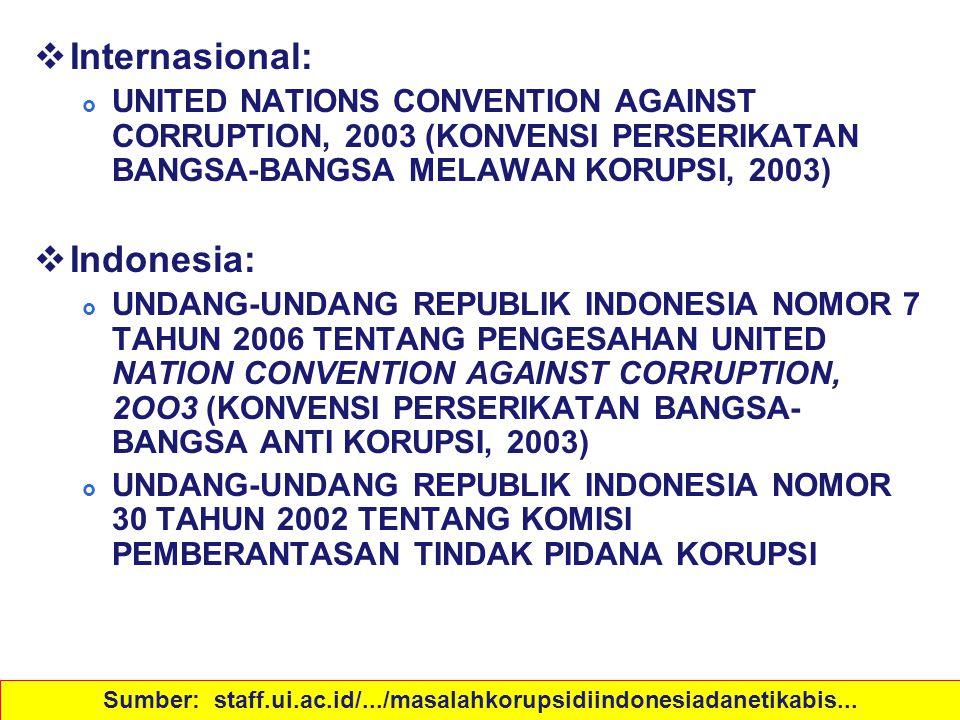 Peraturan  Indonesia:  UNDANG-UNDANG REPUBLIK INDONESIA NOMOR 31 TAHUN 1999 TENTANG PEMBERANTASAN TINDAK PIDANA KORUPSI  UNDANG-UNDANG REPUBLIK INDONESIA NOMOR 20 TAHUN 2001 TENTANG PERUBAHAN ATAS UNDANG-UNDANG NOMOR 31 TAHUN 1999 TENTANG PEMBERANTASAN TINDAK PIDANA KORUPSI  UNDANG-UNDANG REPUBLIK INDONESIA NOMOR 28 TAHUN 1999 TENTANG PENYELENGGARA NEGARA YANG BERSIH DAN BEBAS DARI KORUPSI, KOLUSI DAN NEPOTISME Sumber: staff.ui.ac.id/.../masalahkorupsidiindonesiadanetikabis...