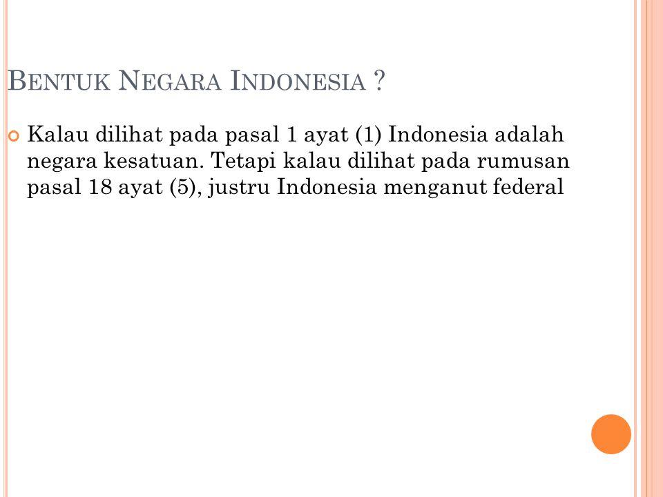 B ENTUK N EGARA I NDONESIA ? Kalau dilihat pada pasal 1 ayat (1) Indonesia adalah negara kesatuan. Tetapi kalau dilihat pada rumusan pasal 18 ayat (5)