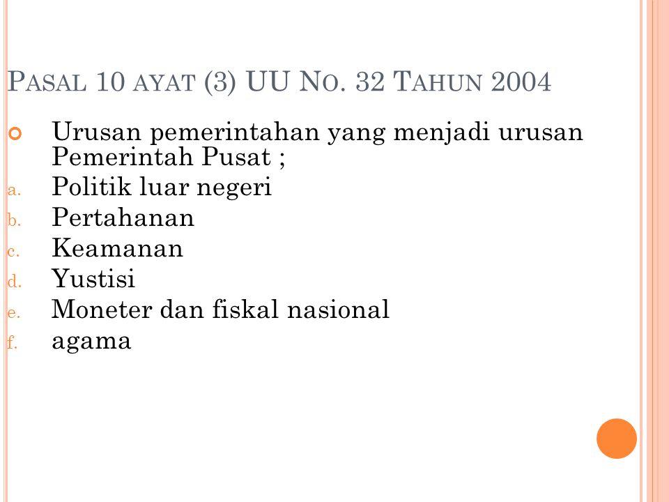 P ASAL 10 AYAT (3) UU N O. 32 T AHUN 2004 Urusan pemerintahan yang menjadi urusan Pemerintah Pusat ; a. Politik luar negeri b. Pertahanan c. Keamanan