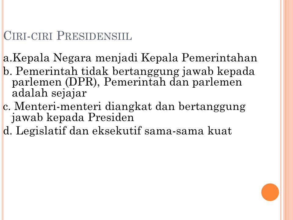 C IRI - CIRI P RESIDENSIIL a.Kepala Negara menjadi Kepala Pemerintahan b. Pemerintah tidak bertanggung jawab kepada parlemen (DPR), Pemerintah dan par