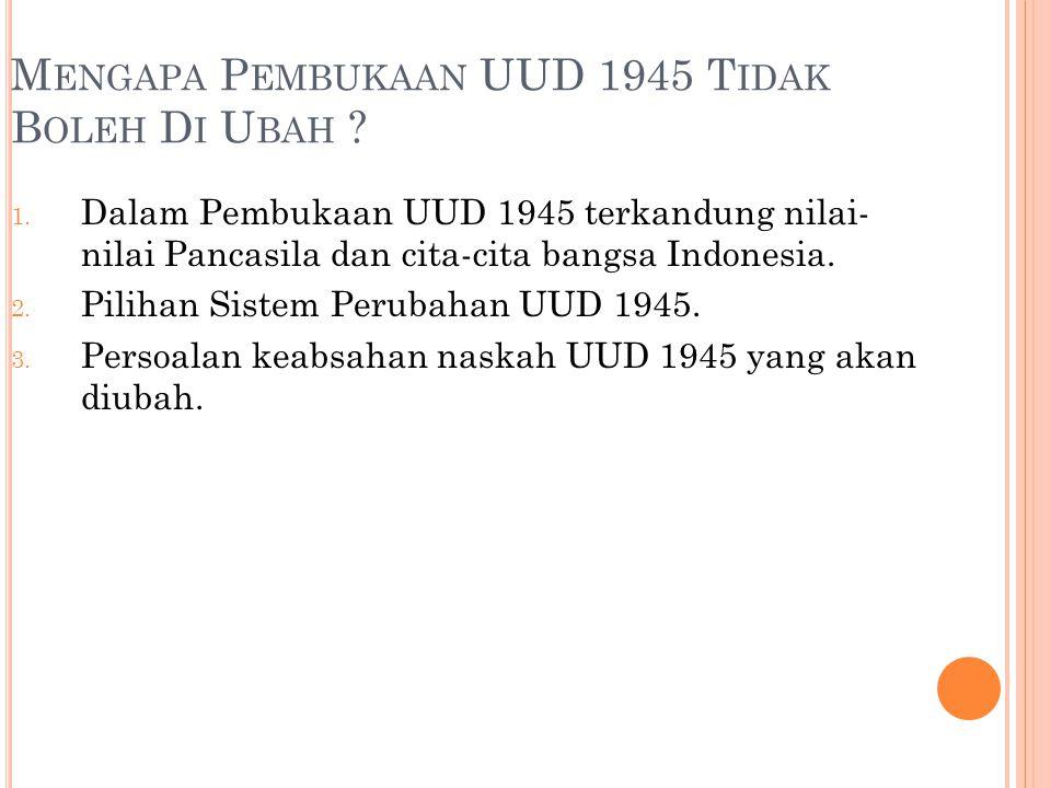 M ENGAPA P EMBUKAAN UUD 1945 T IDAK B OLEH D I U BAH ? 1. Dalam Pembukaan UUD 1945 terkandung nilai- nilai Pancasila dan cita-cita bangsa Indonesia. 2