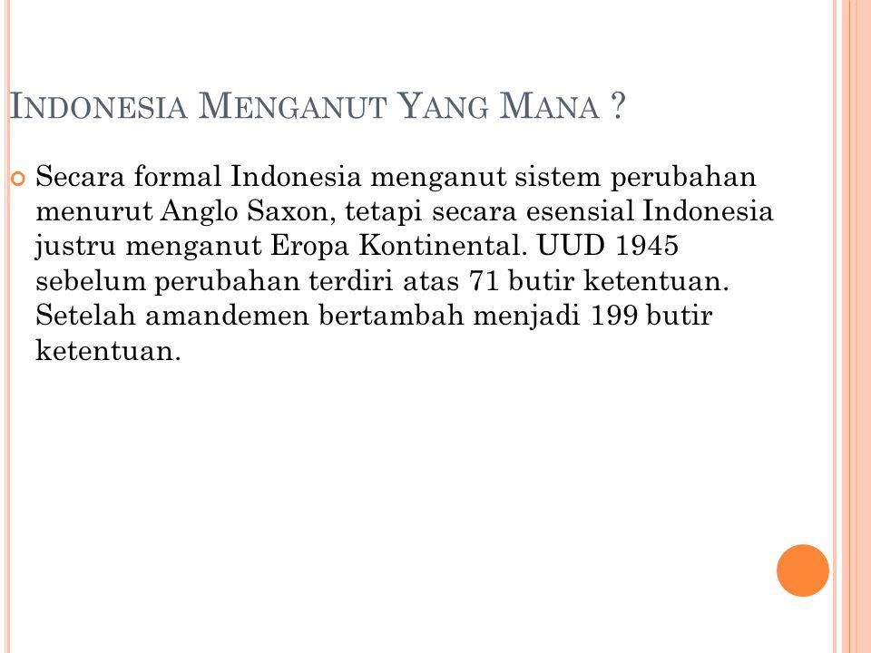 I NDONESIA M ENGANUT Y ANG M ANA ? Secara formal Indonesia menganut sistem perubahan menurut Anglo Saxon, tetapi secara esensial Indonesia justru meng