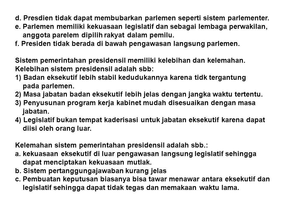 d. Presdien tidak dapat membubarkan parlemen seperti sistem parlementer. e. Parlemen memiliki kekuasaan legislatif dan sebagai lembaga perwakilan, ang